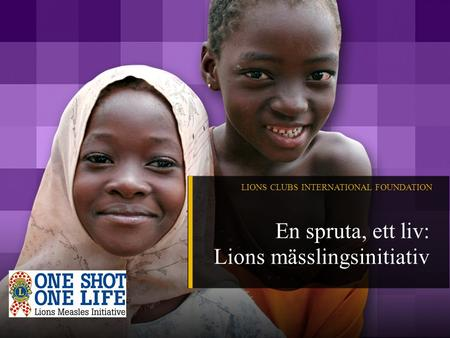 LIONS CLUBS INTERNATIONAL FOUNDATION En spruta, ett liv: Lions mässlingsinitiativ.