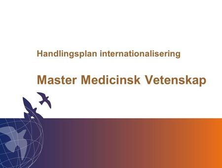Lunds universitet / Medicinska fakulteten / 2010-11-30 Handlingsplan internationalisering Master Medicinsk Vetenskap.