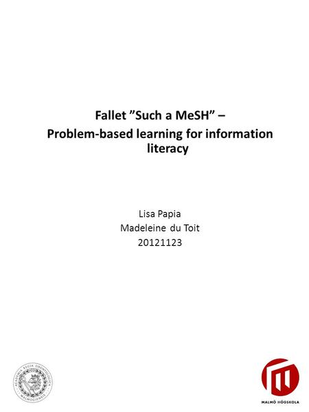 "Fallet ""Such a MeSH"" – Problem-based learning for information literacy Lisa Papia Madeleine du Toit 20121123."