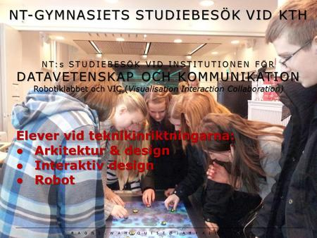 NT-GYMNASIETS STUDIEBESÖK VID KTH NT:s STUDIEBESÖK VID INSTITUTIONEN FÖR DATAVETENSKAP OCH KOMMUNIKATION Robotiklabbet och VIC (Visualisation Interaction.