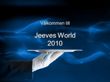 Jeeves World 2010 Välkommen till Jeeves World 2010.