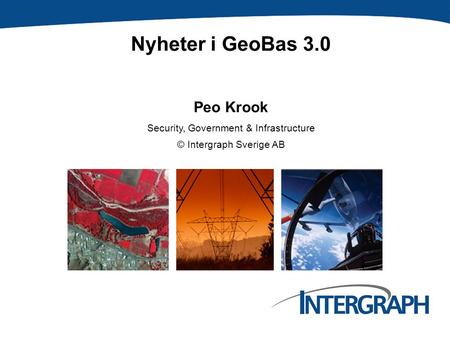 Nyheter i GeoBas 3.0 Peo Krook Security, Government & Infrastructure © Intergraph Sverige AB.