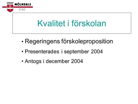 Kvalitet i förskolan • Regeringens förskoleproposition • Presenterades i september 2004 • Antogs i december 2004.
