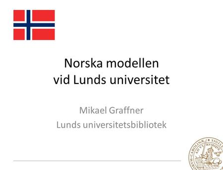 Norska modellen vid Lunds universitet Mikael Graffner Lunds universitetsbibliotek.
