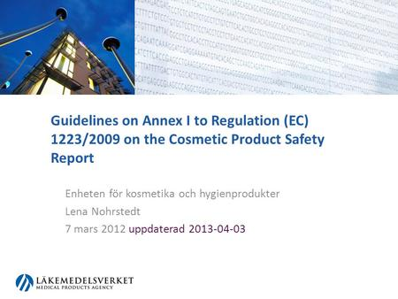 Guidelines on Annex I to Regulation (EC) 1223/2009 on the Cosmetic Product Safety Report Enheten för kosmetika och hygienprodukter Lena Nohrstedt 7 mars.