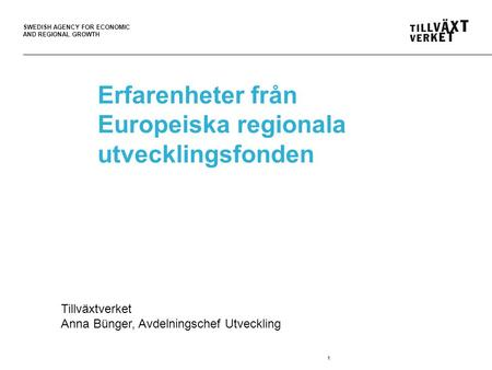 SWEDISH AGENCY FOR ECONOMIC AND REGIONAL GROWTH 1 Erfarenheter från Europeiska regionala utvecklingsfonden Tillväxtverket Anna Bünger, Avdelningschef Utveckling.