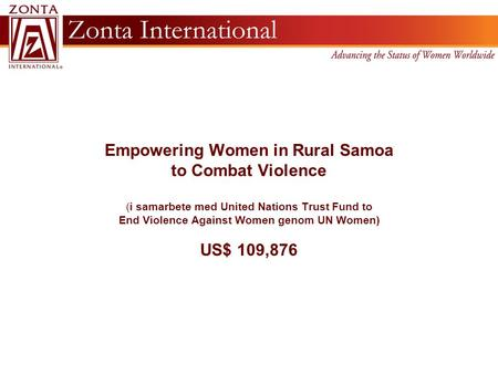 Empowering Women in Rural Samoa to Combat Violence (i samarbete med United Nations Trust Fund to End Violence Against Women genom UN Women) US$ 109,876.