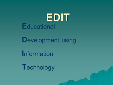 EDIT E ducational D evelopment using I nformation T echnology.