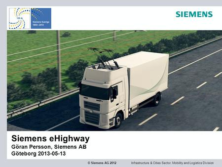 Infrastructure & Cities Sector, Mobility and Logistics Division © Siemens AG 2012 Siemens eHighway Göran Persson, Siemens AB Göteborg 2013-05-13.