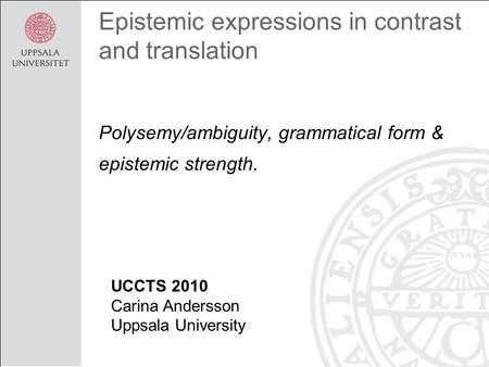 Epistemic expressions in contrast and translation Polysemy/ambiguity, grammatical form & epistemic strength. UCCTS 2010 Carina Andersson Uppsala University.