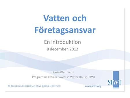 Vatten och Företagsansvar Karin Glaumann Programme Officer, Swedish Water House, SIWI En introduktion 8 december, 2012.
