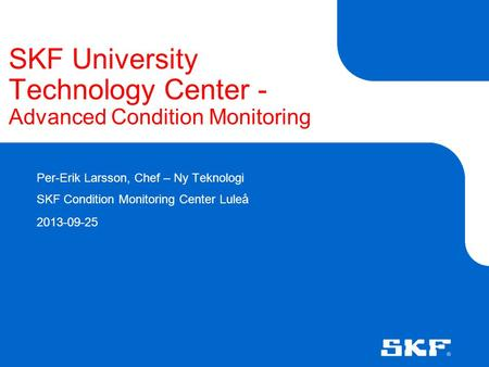 SKF University Technology Center - Advanced Condition Monitoring Per-Erik Larsson, Chef – Ny Teknologi SKF Condition Monitoring Center Luleå 2013-09-25.