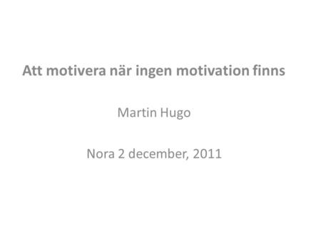 Att motivera när ingen motivation finns Martin Hugo Nora 2 december, 2011.