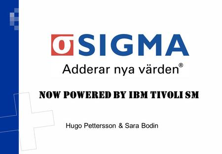 Hugo Pettersson & Sara Bodin Now powered by IBM Tivoli SM.
