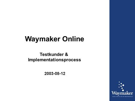 Waymaker Online Testkunder & Implementationsprocess 2003-08-12.