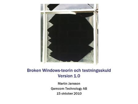 Broken Windows-teorin och testningsskuld Version 1.0 Martin Jansson Qamcom Technology AB 15 oktober 2010.