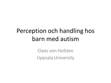 Perception och handling hos barn med autism Claes von Hofsten Uppsala University.