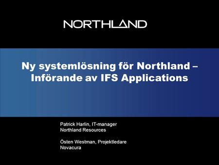 Ny systemlösning för Northland – Införande av IFS Applications Patrick Harlin, IT-manager Northland Resources Östen Westman, Projektledare Novacura.
