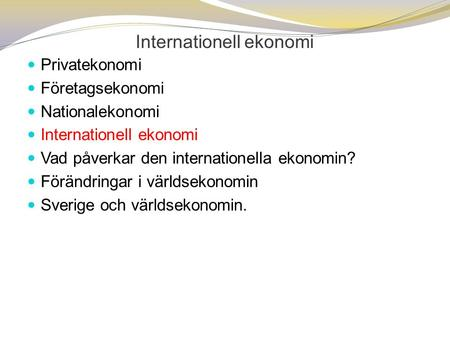 Internationell ekonomi  Privatekonomi  Företagsekonomi  Nationalekonomi  Internationell ekonomi  Vad påverkar den internationella ekonomin?  Förändringar.