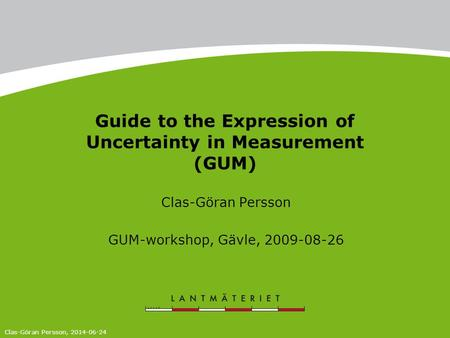 Guide to the Expression of Uncertainty in Measurement (GUM) Clas-Göran Persson GUM-workshop, Gävle, 2009-08-26 Clas-Göran Persson, 2014-06-24.