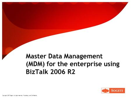 Copyright 2007 Sogeti. All rights reserved. Proprietary and Confidential. Master Data Management (MDM) for the enterprise using BizTalk 2006 R2.