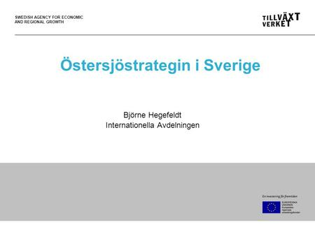SWEDISH AGENCY FOR ECONOMIC AND REGIONAL GROWTH Östersjöstrategin i Sverige Björne Hegefeldt Internationella Avdelningen.