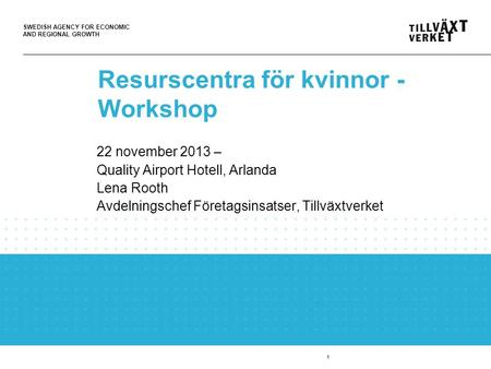 SWEDISH AGENCY FOR ECONOMIC AND REGIONAL GROWTH 1 Resurscentra för kvinnor - Workshop 22 november 2013 – Quality Airport Hotell, Arlanda Lena Rooth Avdelningschef.