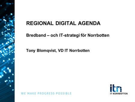 REGIONAL DIGITAL AGENDA Bredband – och IT-strategi för Norrbotten Tony Blomqvist, VD IT Norrbotten.