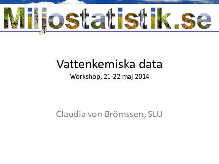 Vattenkemiska data Workshop, 21-22 maj 2014 Claudia von Brömssen, SLU.