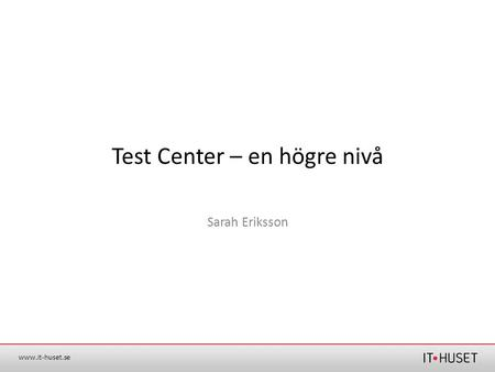 Www.it-huset.se Test Center – en högre nivå Sarah Eriksson.