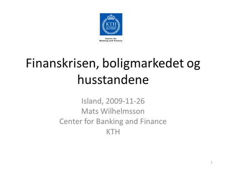 Finanskrisen, boligmarkedet og husstandene Island, 2009-11-26 Mats Wilhelmsson Center for Banking and Finance KTH 1.