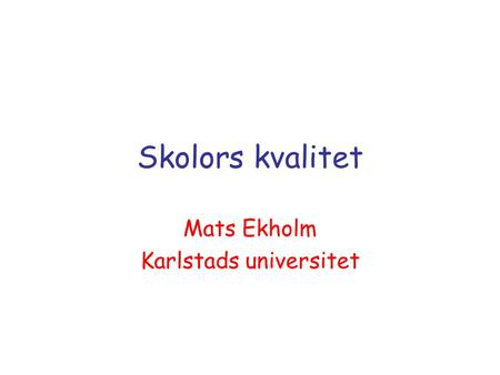 Skolors kvalitet Mats Ekholm Karlstads universitet.