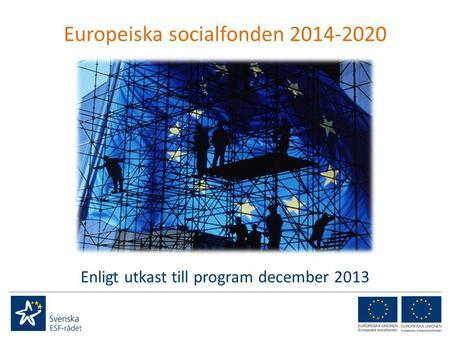 Europeiska socialfonden 2014-2020 Enligt utkast till program december 2013.