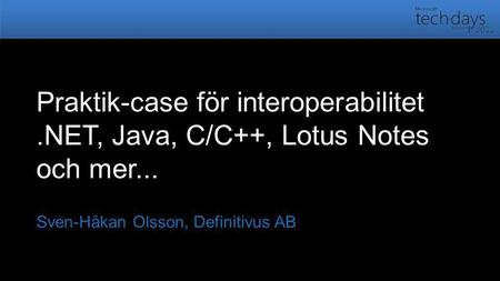 Praktik-case för interoperabilitet.NET, Java, C/C++, Lotus Notes och mer... Sven-Håkan Olsson, Definitivus AB.