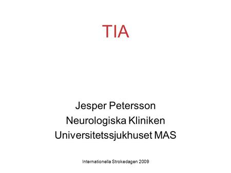 Internationella Strokedagen 2009 TIA Jesper Petersson Neurologiska Kliniken Universitetssjukhuset MAS.