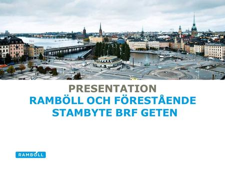 PRESENTATION RAMBÖLL OCH FÖRESTÅENDE STAMBYTE BRF GETEN Alternative title slide.