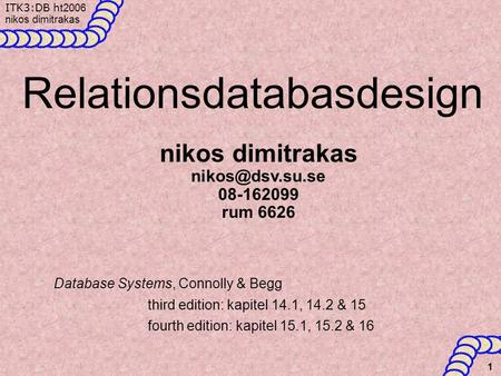 ITK3:DB h t2006 nikos dimitrakas 1 Relationsdatabasdesign Database Systems, Connolly & Begg third edition: kapitel 14.1, 14.2 & 15 fourth edition: kapitel.