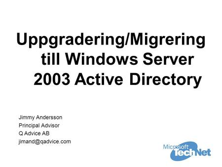 Uppgradering/Migrering till Windows Server 2003 Active Directory Jimmy Andersson Principal Advisor Q Advice AB