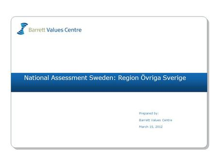 National Assessment Sweden: Region Övriga Sverige Prepared by: Barrett Values Centre March 15, 2012.
