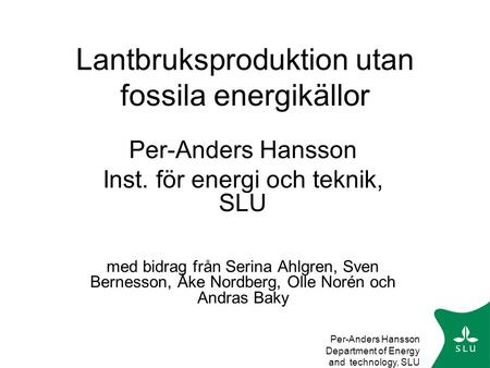 Per-Anders Hansson Department of Energy and technology, SLU Lantbruksproduktion utan fossila energikällor Per-Anders Hansson Inst. för energi och teknik,