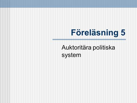 Föreläsning 5 Auktoritära politiska system. Litteratur  Hague, R & Harrop, M, Comparative Government and Politics (6th ed.), Palgrave (Hampshire, 2004).