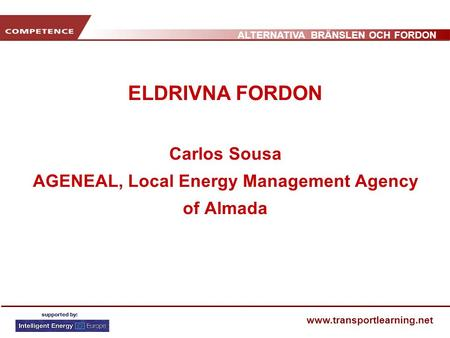 ALTERNATIVA BRÄNSLEN OCH FORDON www.transportlearning.net ELDRIVNA FORDON Carlos Sousa AGENEAL, Local Energy Management Agency of Almada.