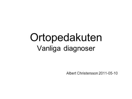 Ortopedakuten Vanliga diagnoser Albert Christersson 2011-05-10.