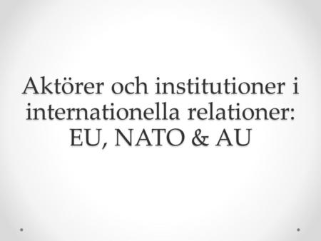 Aktörer och institutioner i internationella relationer: EU, NATO & AU.