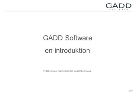 Page 1 GADD Software en introduktion Publik version, September 2013, gaddsoftware.com.