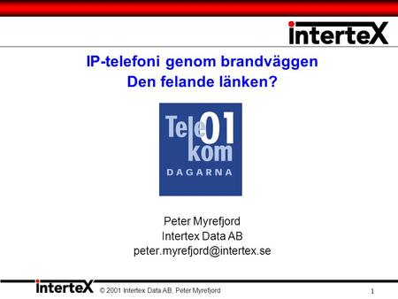 © 2001 Intertex Data AB, Peter Myrefjord 1 IP-telefoni genom brandväggen Den felande länken? Peter Myrefjord Intertex Data AB