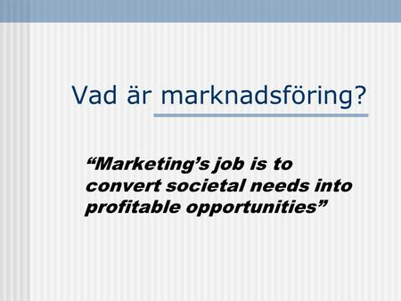 "Vad är marknadsföring? ""Marketing's job is to convert societal needs into profitable opportunities"""