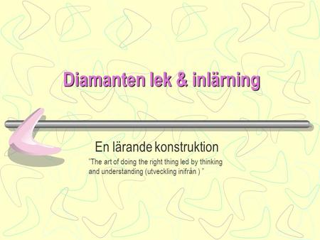"Diamanten lek & inlärning En lärande konstruktion ""The art of doing the right thing led by thinking and understanding (utveckling inifrån ) """