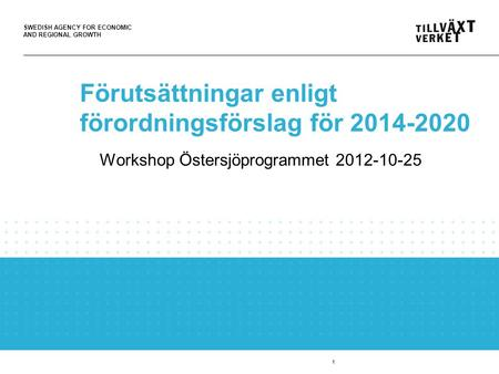 SWEDISH AGENCY FOR ECONOMIC AND REGIONAL GROWTH 1 Förutsättningar enligt förordningsförslag för 2014-2020 Workshop Östersjöprogrammet 2012-10-25.