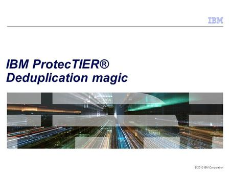 © 2010 IBM Corporation IBM ProtecTIER® Deduplication magic.